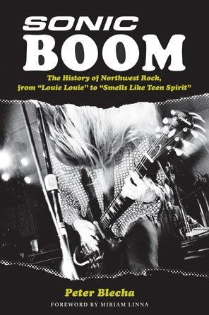 Sonic Boom! The History of Northwest Rock: From Louie Louie to Smells Like Teen Spirit Peter Blecha
